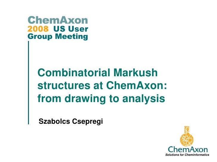 Combinatorial Markush structures at ChemAxon: from drawing to analysis Szabolcs Csepregi                           Solutio...