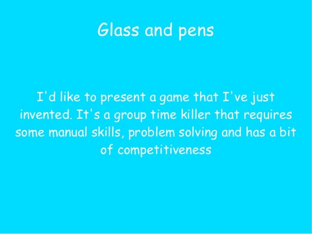 Glass and pens    Id like to present a game that Ive just invented. Its a group time killer that requiressome manual skill...