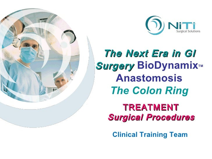 The Next Era in GI Surgery  BioDynamix TM Anastomosis The Colon Ring Clinical Training Team TREATMENT Surgical Procedures
