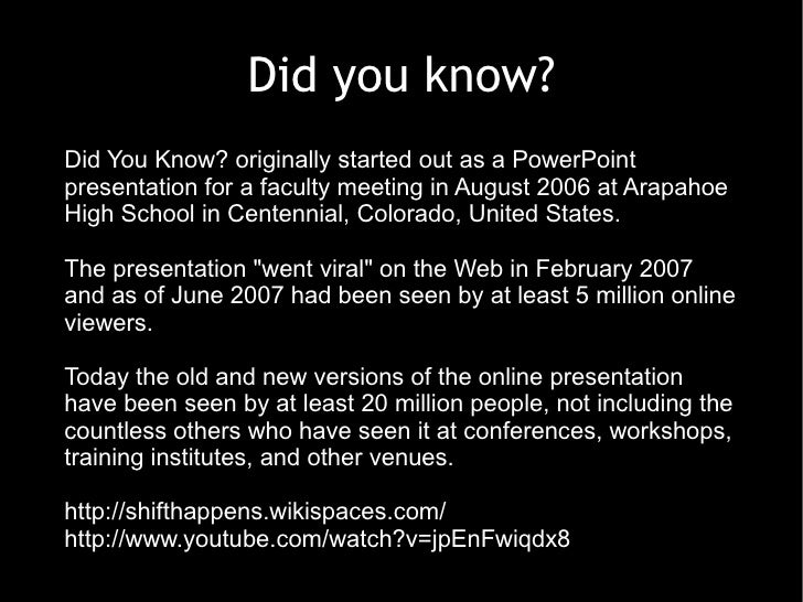 Did you know? Did You Know? originally started out as a PowerPoint presentation for a faculty meeting in August 2006 at Ar...