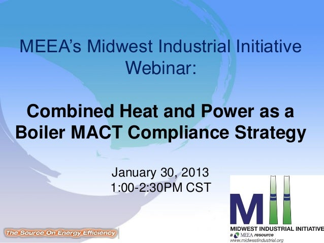 MEEA's Midwest Industrial Initiative           Webinar: Combined Heat and Power as aBoiler MACT Compliance Strategy       ...