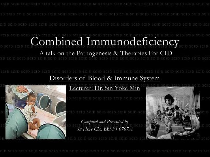Combined Immunodeficiency A talk on the Pathogenesis & Therapies For CID <br />Disorders of Blood & Immune System<br />Lec...
