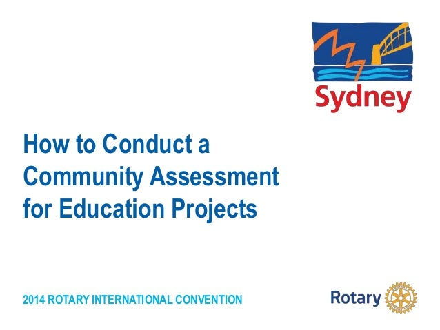 2014 ROTARY INTERNATIONAL CONVENTION How to Conduct a Community Assessment for Education Projects