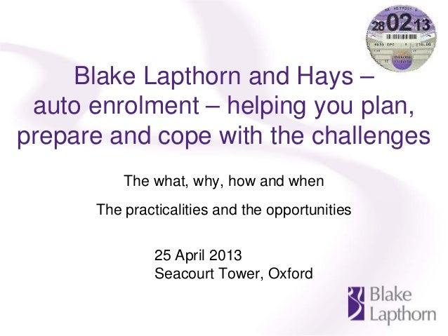 Blake Lapthorn and Hays – auto enrolment – helping you plan, prepare and cope with the challenges The what, why, how and w...