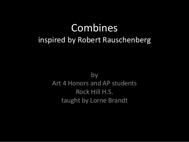 Combinesinspired by Robert Rauschenberg                by   Art 4 Honors and AP students           Rock Hill H.S.      tau...