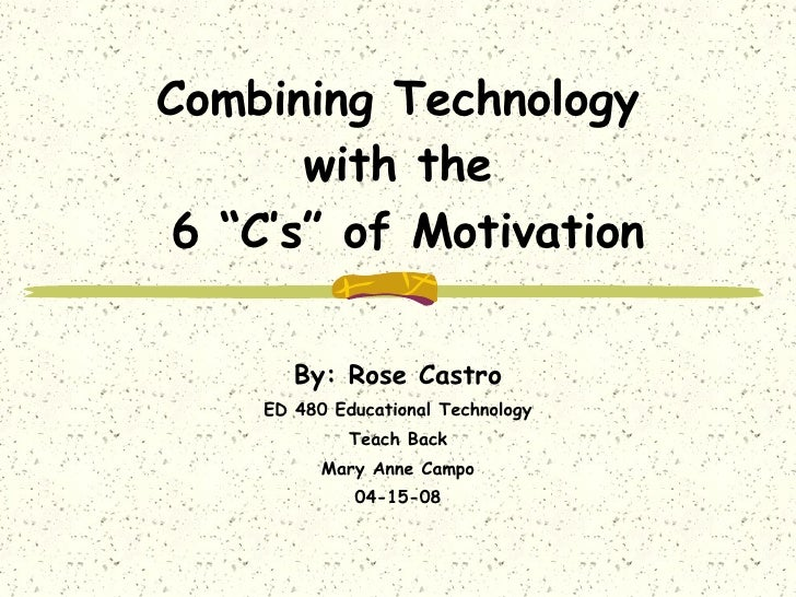 "Combining Technology  with the  6 ""C's"" of Motivation By: Rose Castro ED 480 Educational Technology Teach Back Mary Anne C..."