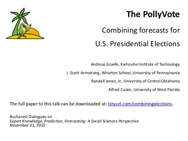 The PollyVote Combining forecasts for U.S. Presidential Elections Andreas Graefe, Karlsruhe Institute of Technology J. Sco...