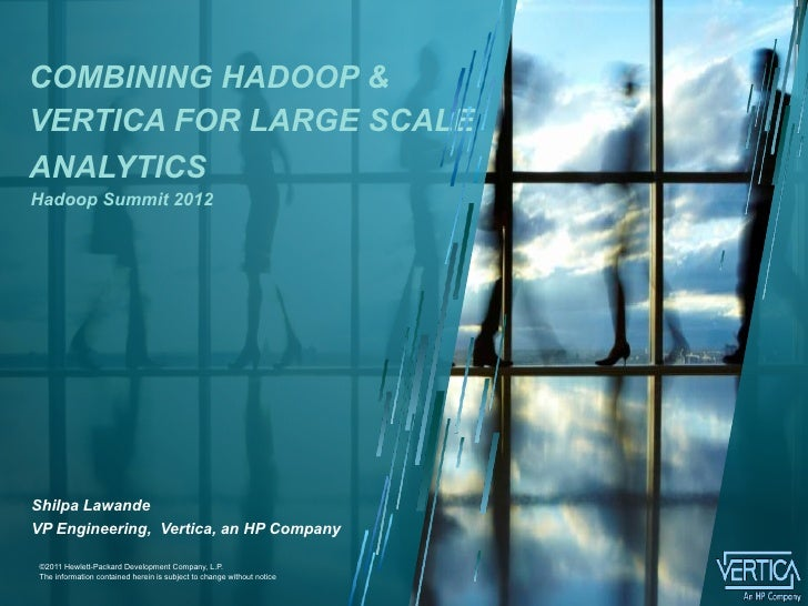 COMBINING HADOOP &VERTICA FOR LARGE SCALEANALYTICSHadoop Summit 2012Shilpa LawandeVP Engineering, Vertica, an HP Company1 ...