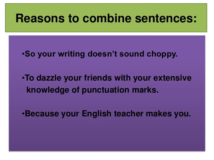 Reasons to combine sentences:<br /><ul><li>So your writing doesn't sound choppy.
