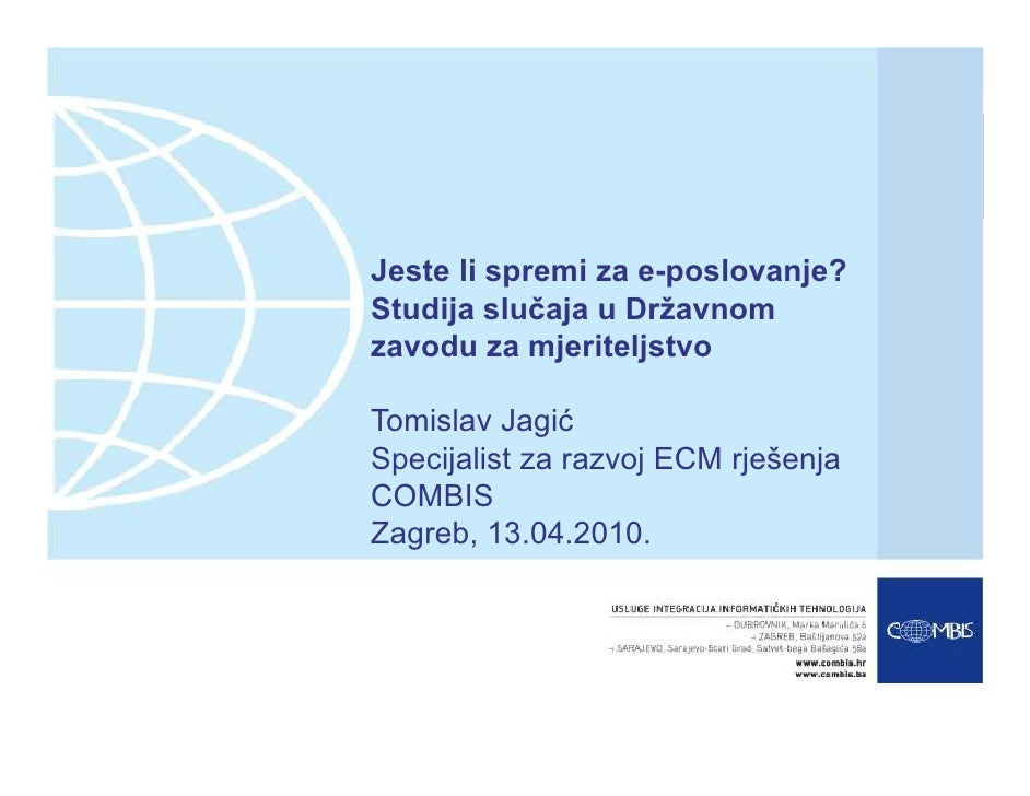Jeste li spremi za e-poslovanje? Studija slučaja u Državnom zavodu za mjeriteljstvo  Tomislav Jagić Specijalist za razvoj ...