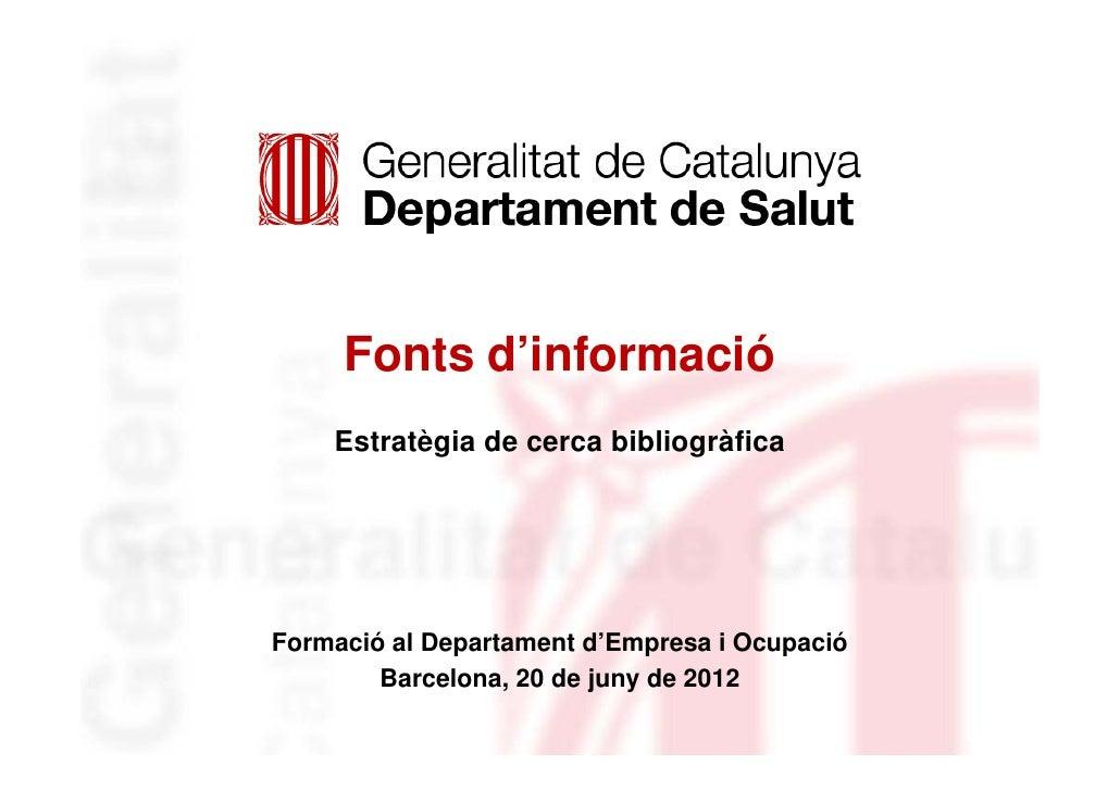 Fonts d'informació    Estratègia de cerca bibliogràficaFormació al Departament d'Empresa i Ocupació        Barcelona, 20 d...