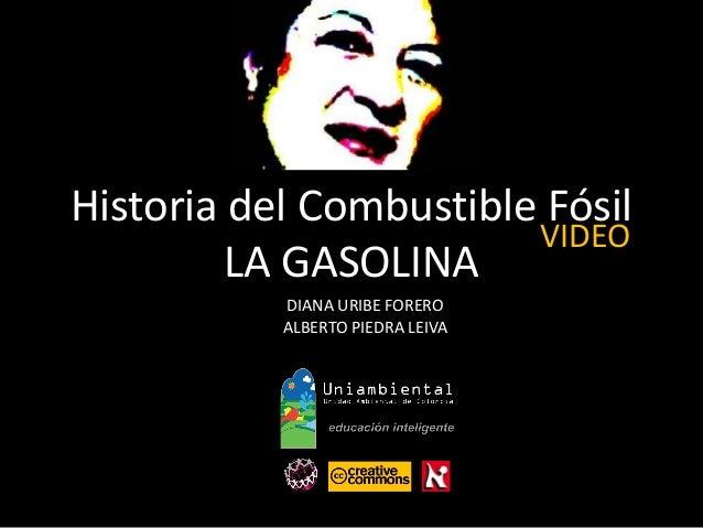 Historia del Combustible Fósil LA GASOLINA DIANA URIBE FORERO ALBERTO PIEDRA LEIVA VIDEO