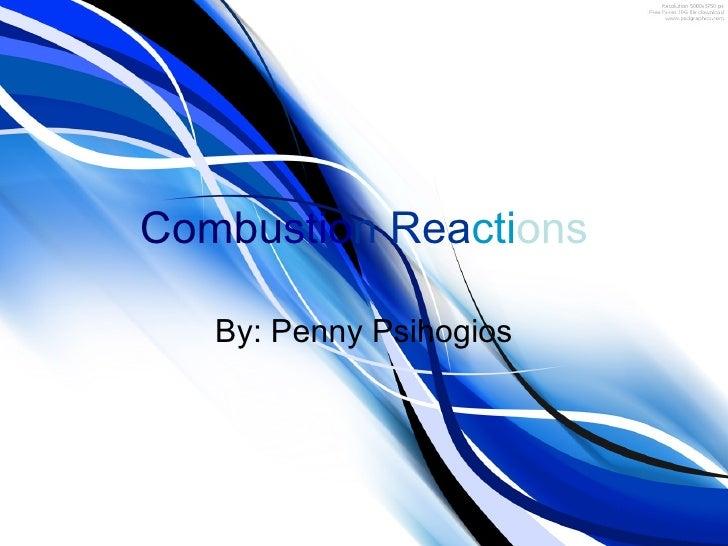 Combu stio n Rea cti ons By: Penny Psihogios