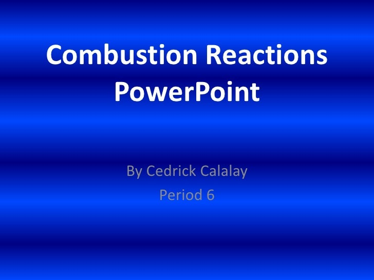 Combustion Reactions PowerPoint<br />By Cedrick Calalay<br />Period 6<br />