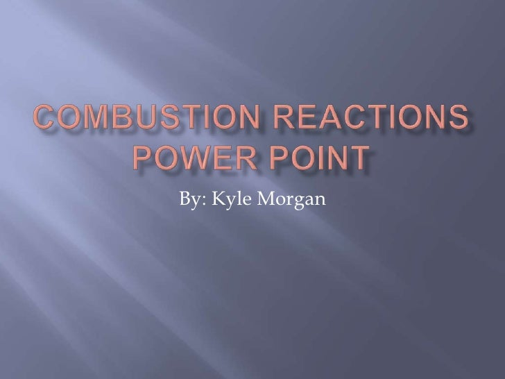 Combustion reactions power point<br />By: Kyle Morgan<br />