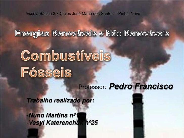 Escola Básica 2,3 Ciclos José Maria dos Santos – Pinhal Novo<br />Energias Renováveis e Não Renováveis<br />Combustíveis F...