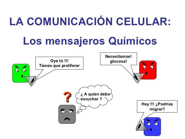 LA COMUNICACIÓN CELULAR : Los mensajeros Químicos ? Oye tú !!! Tienes que proliferar Necesitamos! glucosa! Hey !!! ¿Podría...