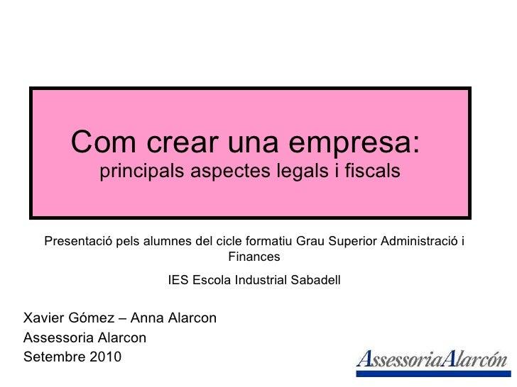 Com crear una empresa:  principals aspectes legals i fiscals Xavier Gómez – Anna Alarcon Assessoria Alarcon Setembre 2010 ...