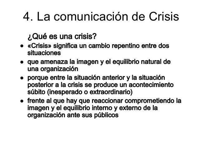 4. La comunicación de Crisis¿Qué es una crisis?«Crisis» significa un cambio repentino entre dossituacionesque amenaza la i...