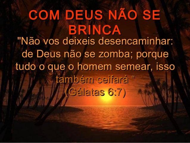 """COM DEUS NÃO SE      BRINCA """"Não vos deixeis desencaminhar:  de Deus não se zomba; porquetudo o que o homem semear, isso  ..."""