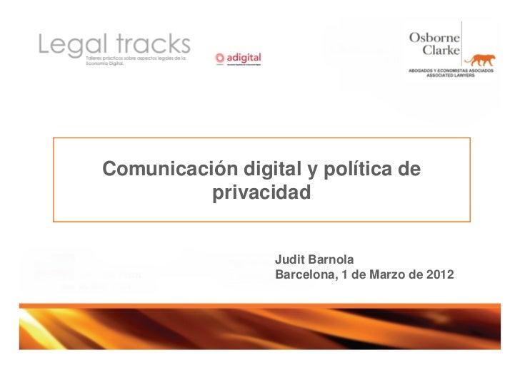 Comunicación digital y política de          privacidad                  Judit Barnola                  Barcelona, 1 de Mar...