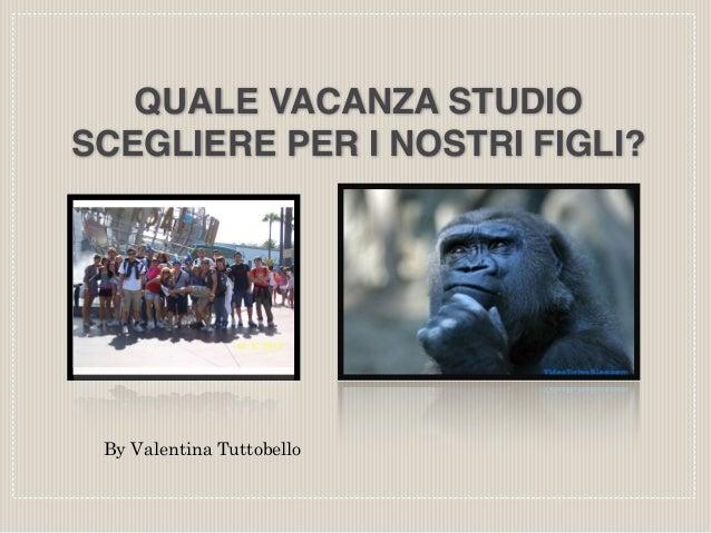 QUALE VACANZA STUDIO  SCEGLIERE PER I NOSTRI FIGLI?  By Valentina Tuttobello