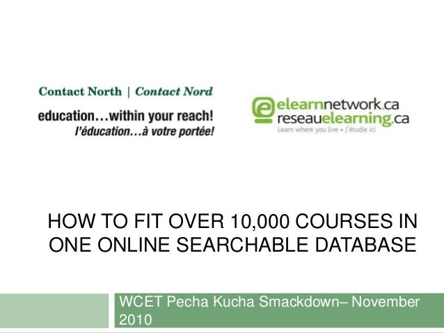 HOW TO FIT OVER 10,000 COURSES IN ONE ONLINE SEARCHABLE DATABASE WCET Pecha Kucha Smackdown– November 2010