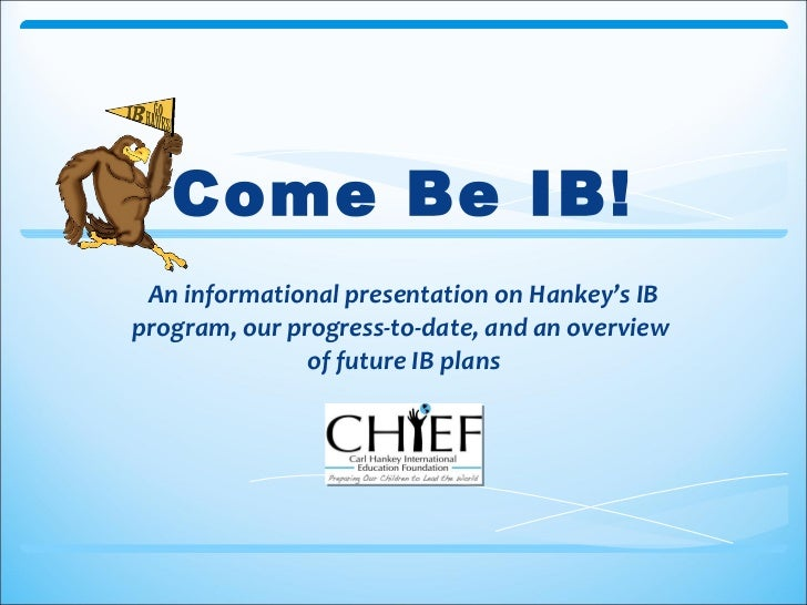 Come Be IB! An informational presentation on Hankey's IB program, our progress-to-date, and an overview  of future IB plans