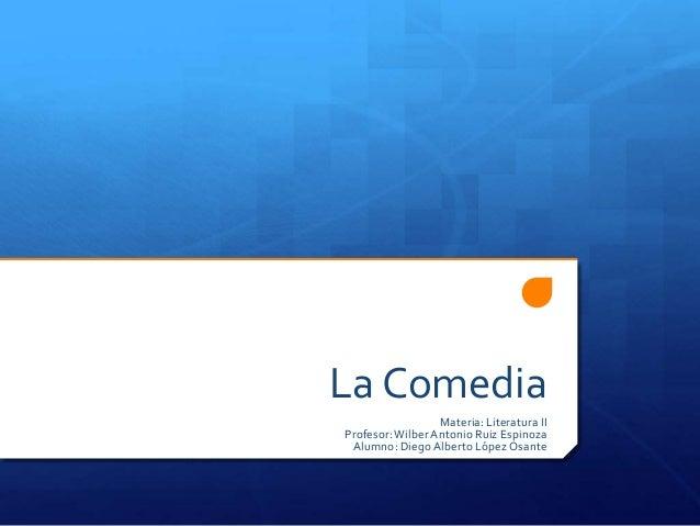 La ComediaMateria: Literatura IIProfesor:Wilber Antonio Ruiz EspinozaAlumno: Diego Alberto López Osante