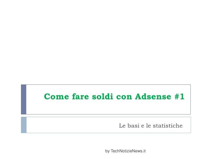 Come fare soldi con Adsense #1<br />Le basi e le statistiche<br />by TechNotizieNews.it<br />