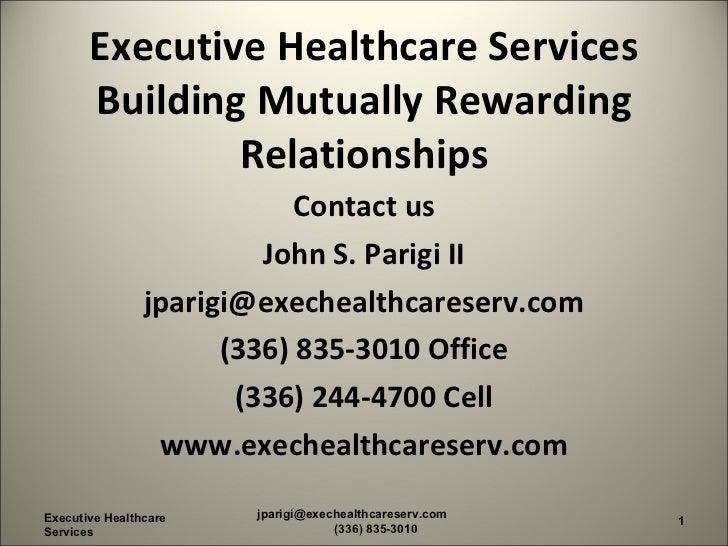 Executive Healthcare Services Building Mutually Rewarding Relationships <ul><li>Contact us </li></ul><ul><li>John S. Parig...