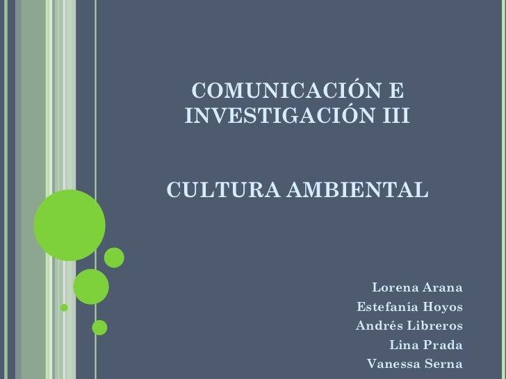 COMUNICACIÓN E INVESTIGACIÓN III CULTURA AMBIENTAL <ul><li>Lorena Arana </li></ul><ul><li>Estefanía Hoyos </li></ul><ul><l...