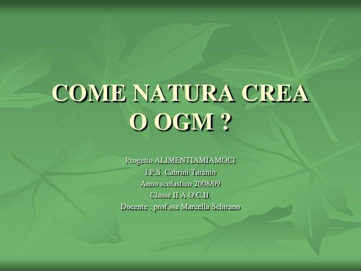 COME NATURA CREAO OGM ?<br />Progetto ALIMENTIAMIAMOCI<br />I.P.S. Cabrini Taranto<br />Anno scolastico 2008/09<br />Class...