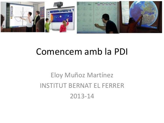 Comencem amb la PDI Eloy Muñoz Martínez INSTITUT BERNAT EL FERRER 2013-14