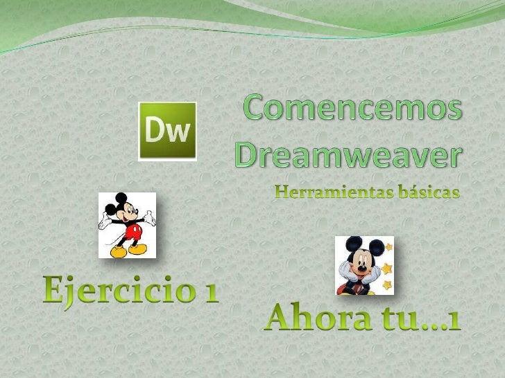 Comencemos Dreamweaver<br />Herramientas básicas<br />Ejercicio 1<br />Ahora tu…1<br />