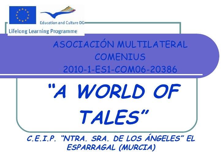 """ASOCIACIÓN MULTILATERAL COMENIUS 2010-1-ES1-COM06-20386 """" A WORLD OF TALES"""" C.E.I.P. """"NTRA. SRA. DE LOS ÁNGELES"""" EL ESPARR..."""