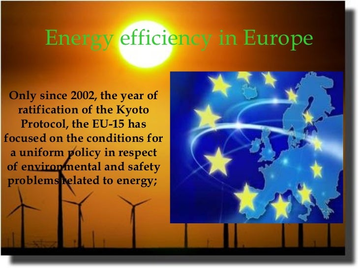 Energy efficiency in Europe   Only since 2002, the year of ratification of the Kyoto Protocol, the EU-15 has focused on th...