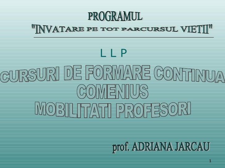 """CURSURI DE FORMARE CONTINUA COMENIUS  MOBILITATI PROFESORI prof. ADRIANA JARCAU """"INVATARE PE TOT PARCURSUL VIETII&quo..."""