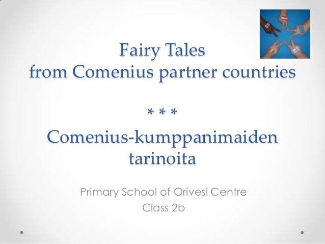 Fairy Talesfrom Comenius partner countries* * *Comenius-kumppanimaidentarinoitaPrimary School of Orivesi CentreClass 2b