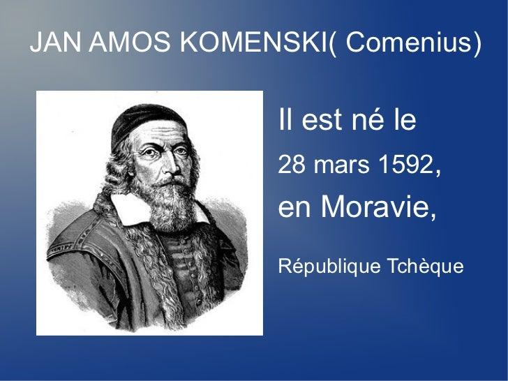 JAN AMOS KOMENSKI( Comenius)               Il est né le               28 mars 1592,               en Moravie,             ...