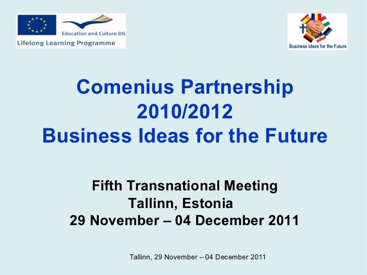Comenius Partnership 2010/2012 Business Ideas for the Future Fifth Transnational Meeting Tallinn, Estonia  29 November – 0...