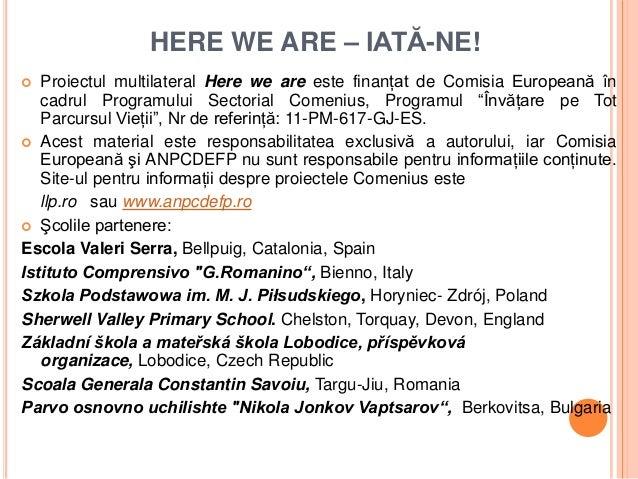HERE WE ARE – IATĂ-NE!  Proiectul multilateral Here we are este finanţat de Comisia Europeană în   cadrul Programului Sec...