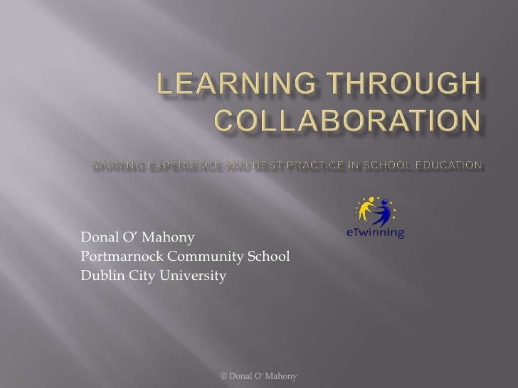 Learning through CollaborationSharing Experience and Best Practice in School Education<br />Donal O' Mahony<br />Portmarno...