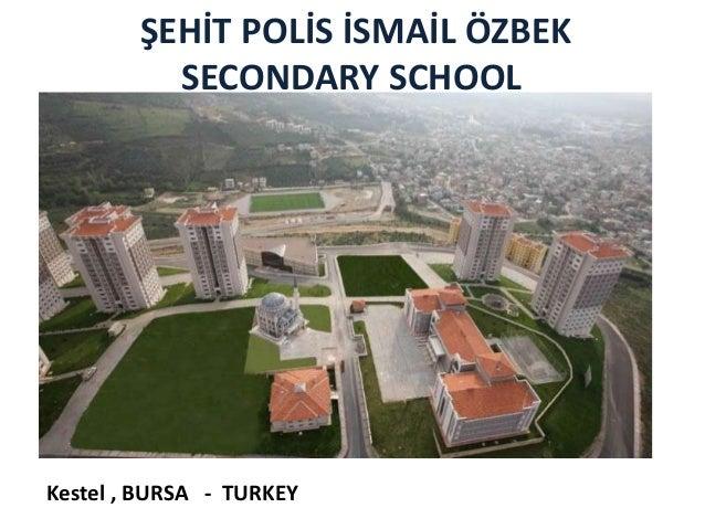 ŞEHİT POLİS İSMAİL ÖZBEK          SECONDARY SCHOOLKestel , BURSA - TURKEY