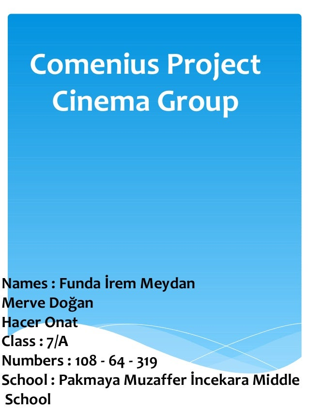 Comenius Project Cinema Group Names : Funda İrem Meydan Merve Doğan Hacer Onat Class : 7/A Numbers : 108 - 64 - 319 School...