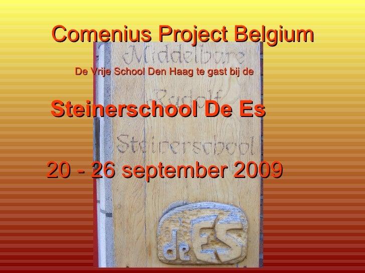 Comenius Project Belgium <ul><li>De Vrije School Den Haag te gast bij de </li></ul><ul><li>Steinerschool De Es   </li></u...