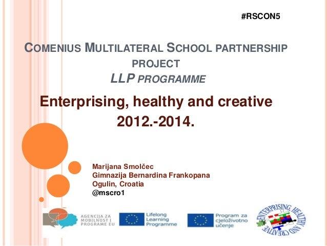COMENIUS MULTILATERAL SCHOOL PARTNERSHIP PROJECT LLP PROGRAMME Enterprising, healthy and creative 2012.-2014. #RSCON5 Mari...
