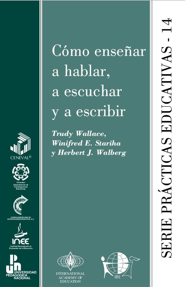 SERIEPRÁCTICASEDUCATIVAS-14 Cómo enseñar a hablar, a escuchar y a escribir Trudy Wallace, Winifred E. Stariha y Herbert J....