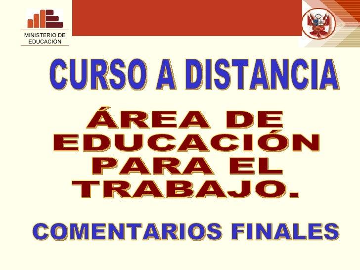 MINISTERIO DE EDUCACIÓN ÁREA DE  EDUCACIÓN PARA EL  TRABAJO. CURSO A DISTANCIA COMENTARIOS FINALES