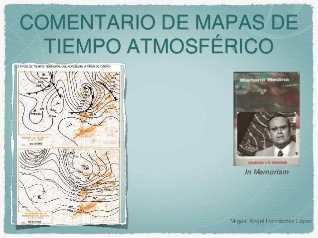 COMENTARIO DE MAPAS DE TIEMPO ATMOSFÉRICO Miguel Ángel Hernández López In Memoriam